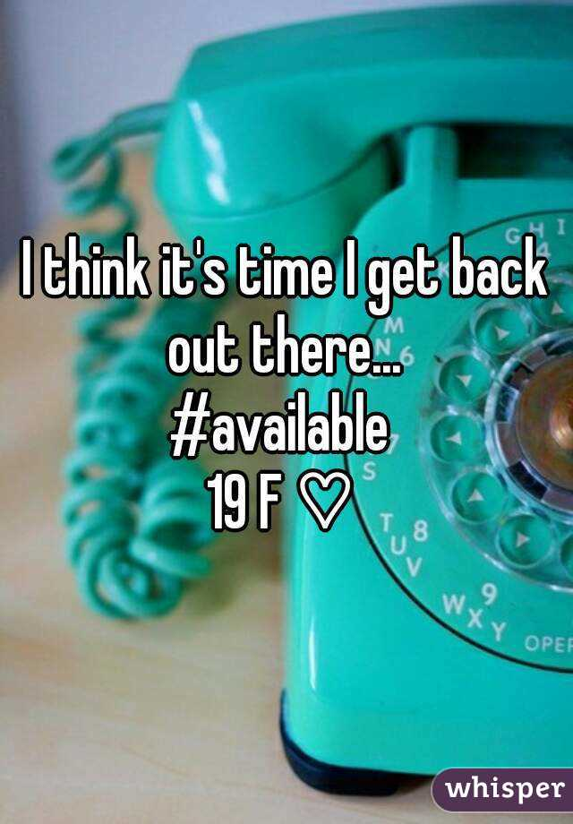 I think it's time I get back out there...  #available  19 F ♡