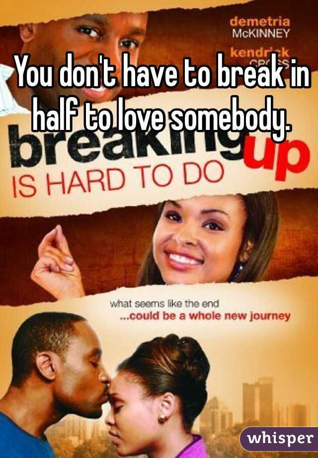 You don't have to break in half to love somebody.