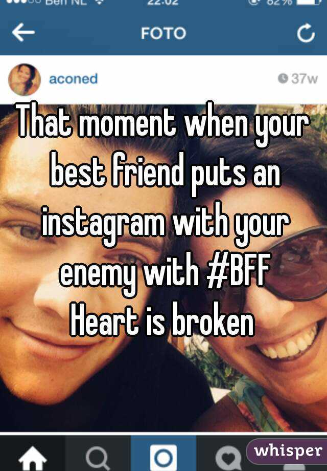 That moment when your best friend puts an instagram with your enemy with #BFF Heart is broken