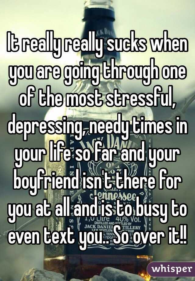 It really really sucks when you are going through one of the most stressful, depressing, needy times in your life so far and your boyfriend isn't there for you at all and is to busy to even text you.. So over it!!