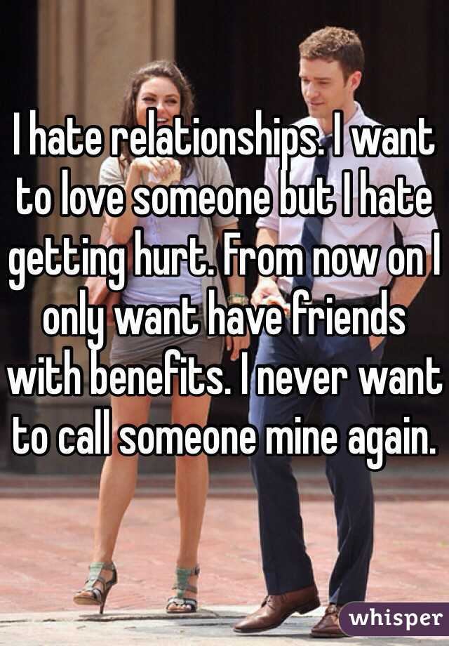 I hate relationships. I want to love someone but I hate getting hurt. From now on I only want have friends with benefits. I never want to call someone mine again.