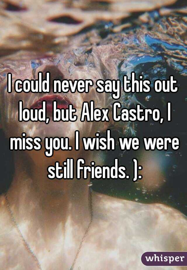 I could never say this out loud, but Alex Castro, I miss you. I wish we were still friends. ):
