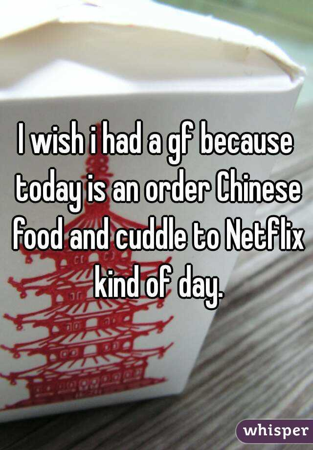 I wish i had a gf because today is an order Chinese food and cuddle to Netflix kind of day.