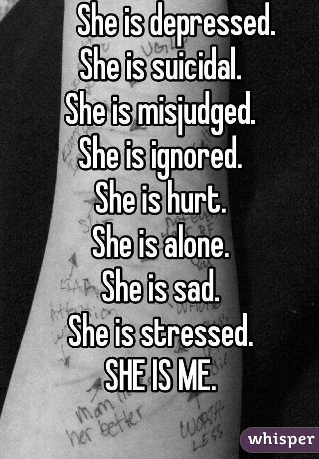 She is depressed.                                      She is suicidal.     She is misjudged.         She is ignored. She is hurt. She is alone. She is sad. She is stressed. SHE IS ME.