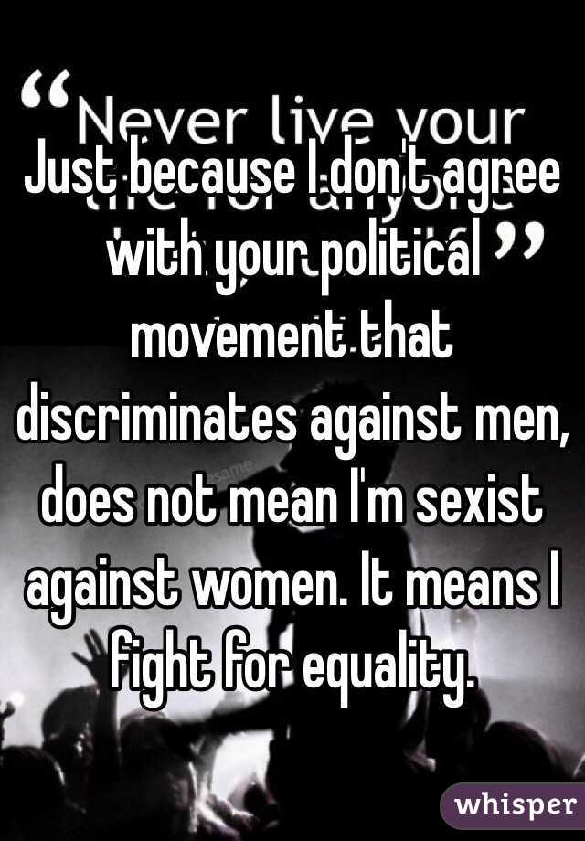 Just because I don't agree with your political movement that discriminates against men, does not mean I'm sexist against women. It means I fight for equality.