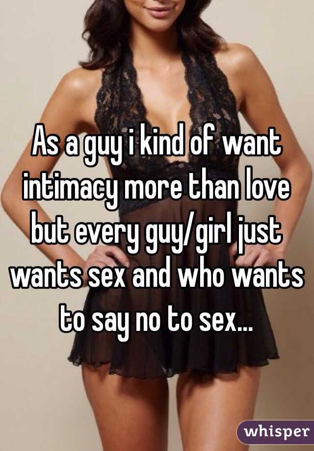 As a guy i kind of want intimacy more than love but every guy/girl just wants sex and who wants to say no to sex...