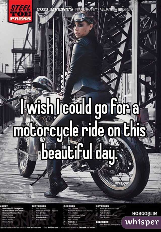 I wish I could go for a motorcycle ride on this beautiful day.