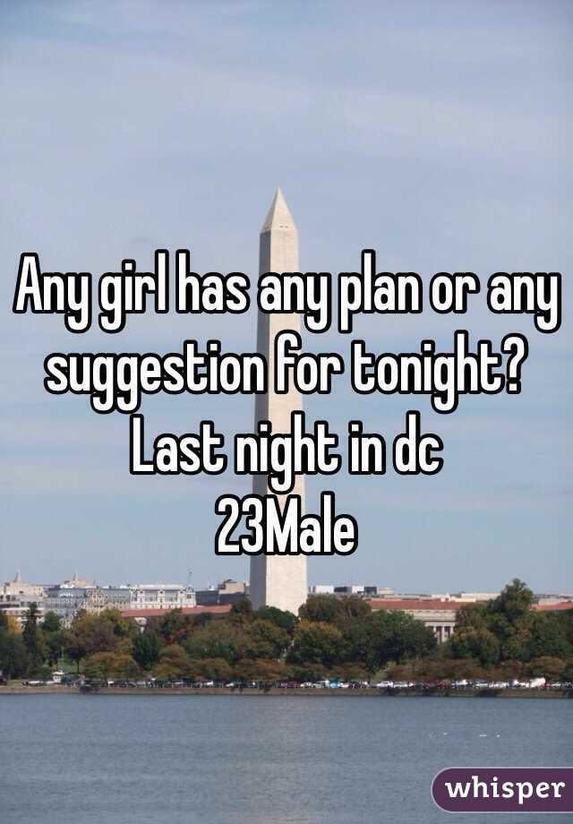 Any girl has any plan or any suggestion for tonight? Last night in dc 23Male