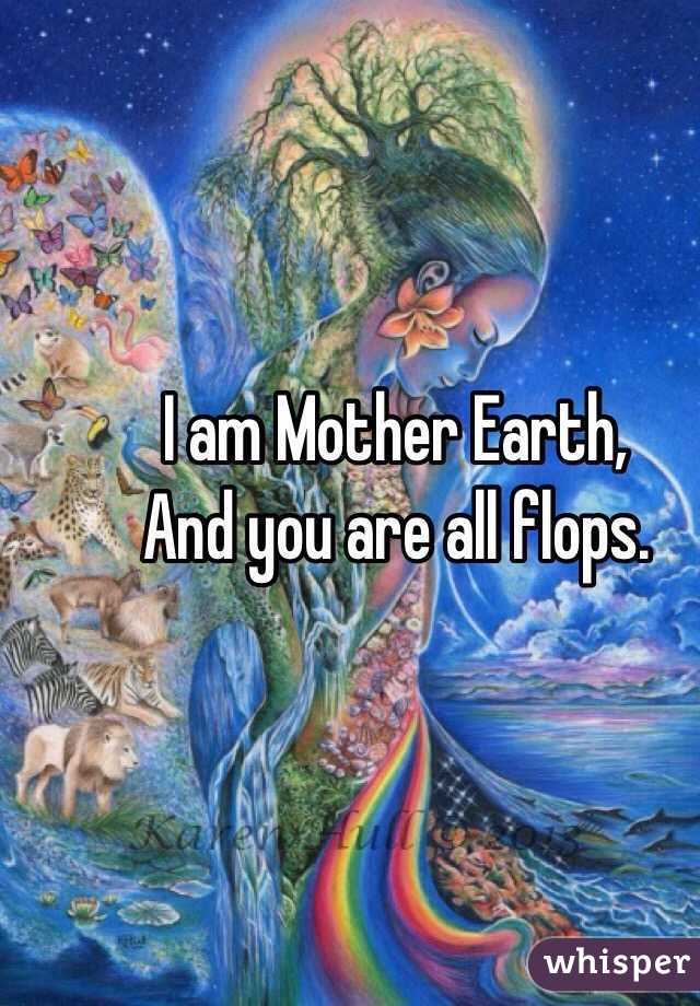 I am Mother Earth,  And you are all flops.