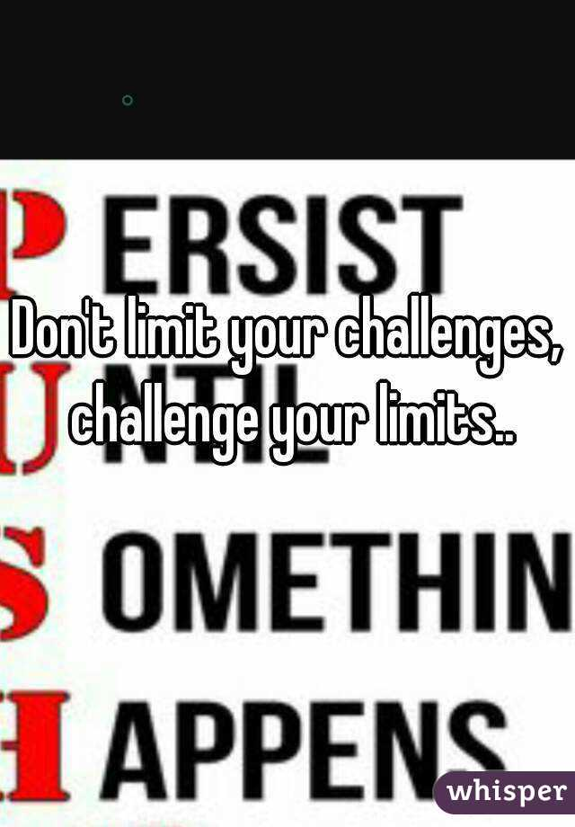 Don't limit your challenges, challenge your limits..