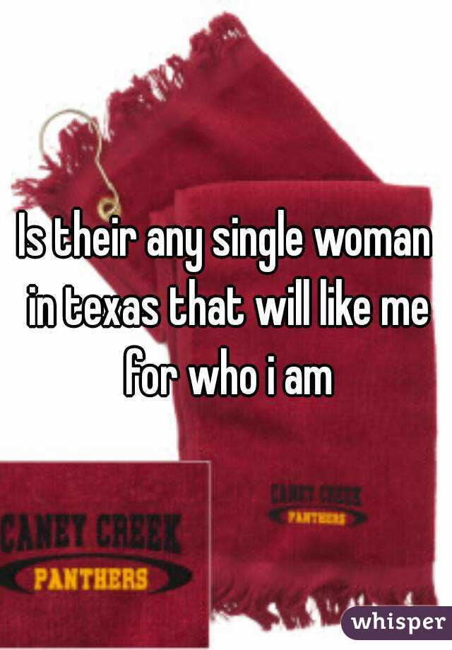 Is their any single woman in texas that will like me for who i am
