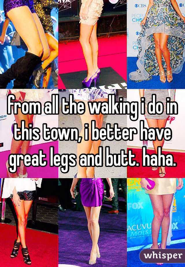 from all the walking i do in this town, i better have great legs and butt. haha.