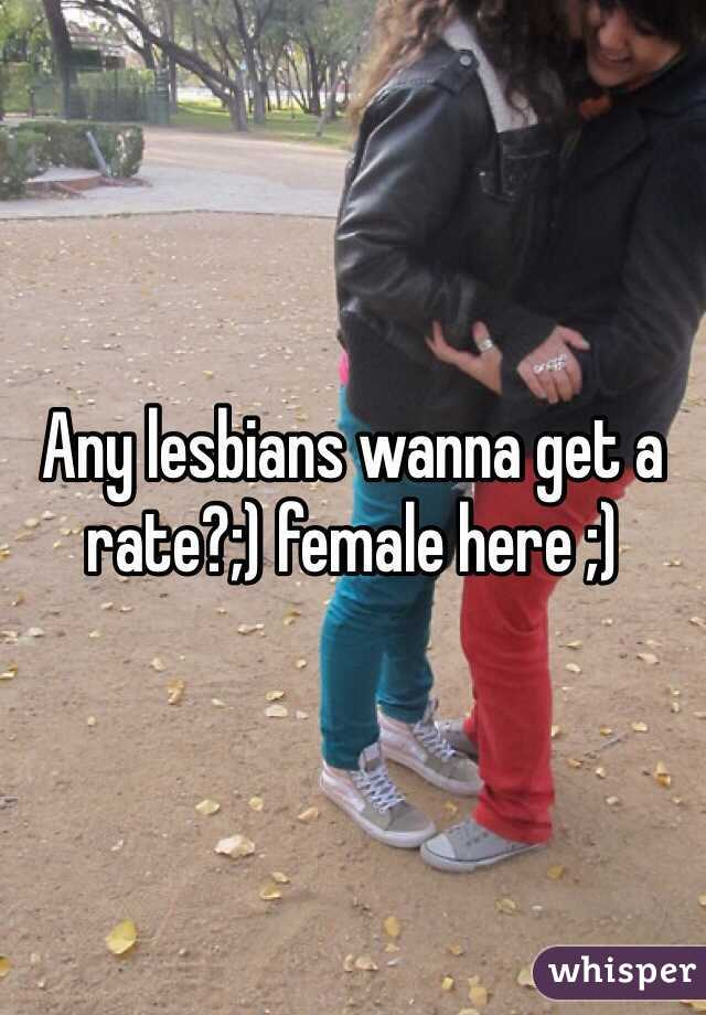 Any lesbians wanna get a rate?;) female here ;)