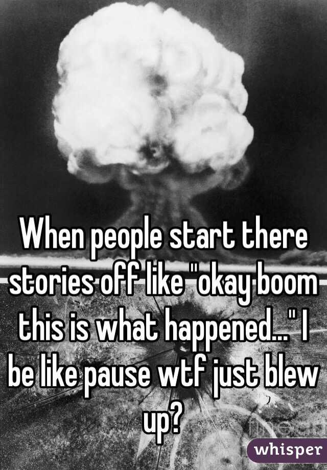"""When people start there stories off like """"okay boom this is what happened..."""" I be like pause wtf just blew up?"""