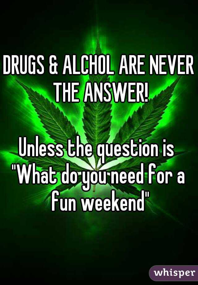 """DRUGS & ALCHOL ARE NEVER THE ANSWER!  Unless the question is  """"What do you need for a fun weekend"""""""