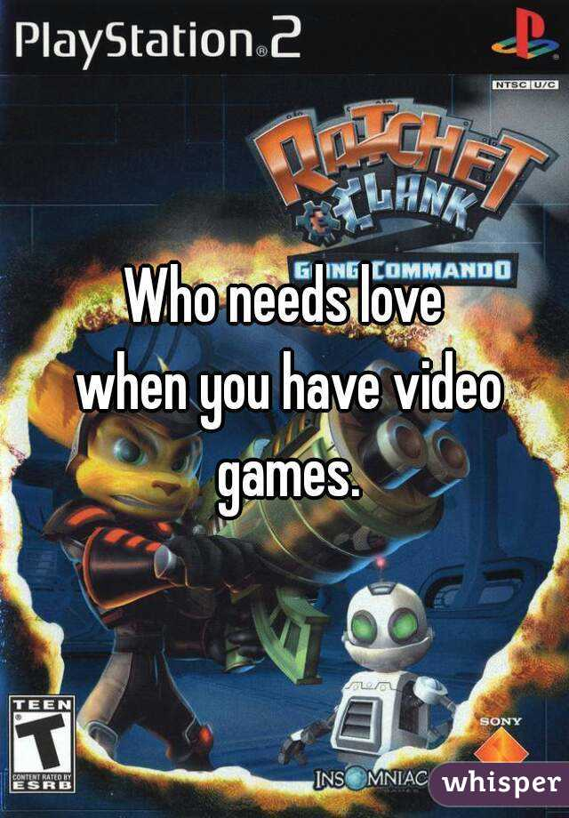Who needs love  when you have video games.