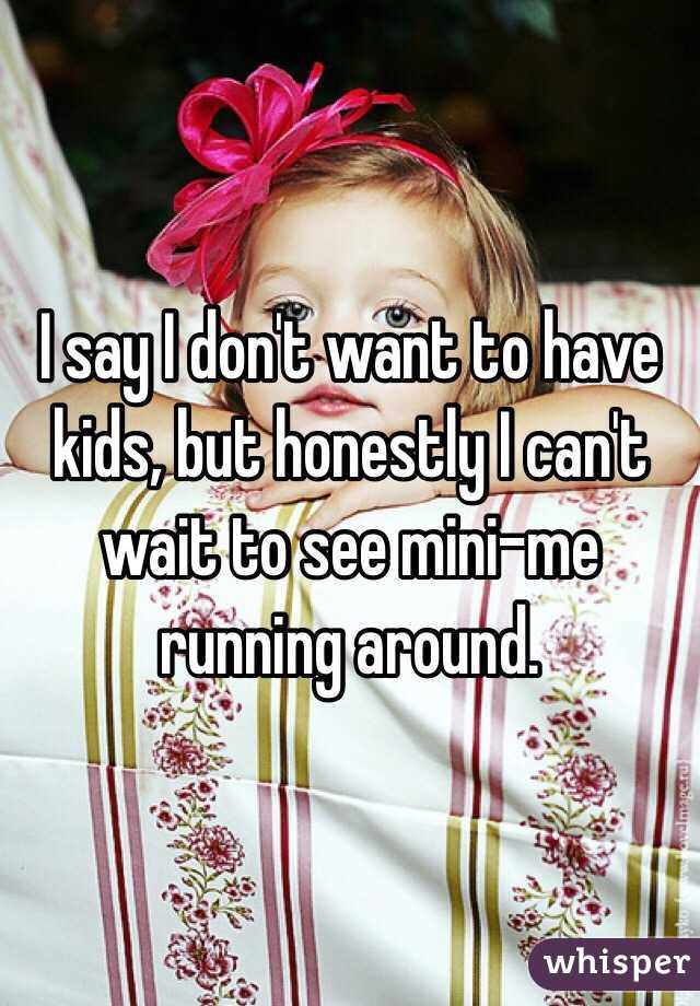 I say I don't want to have kids, but honestly I can't wait to see mini-me running around.