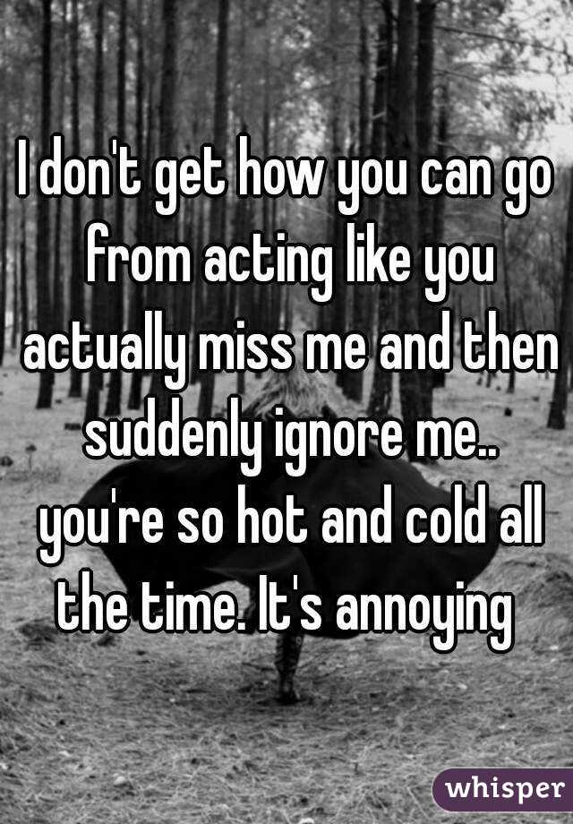 I don't get how you can go from acting like you actually miss me and then suddenly ignore me.. you're so hot and cold all the time. It's annoying