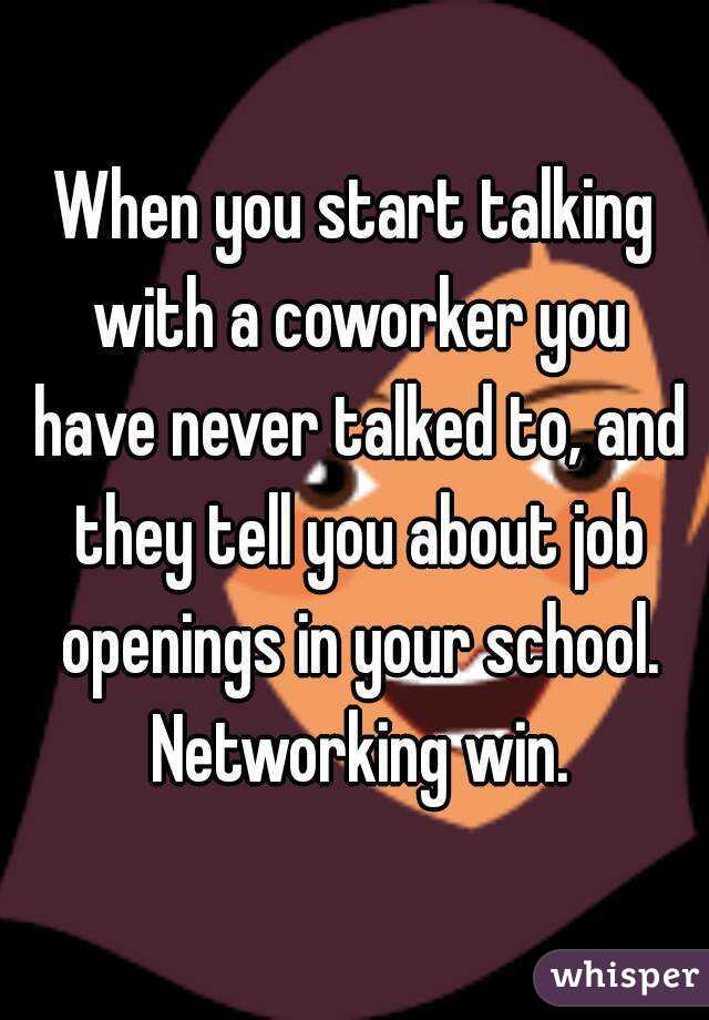 When you start talking with a coworker you have never talked to, and they tell you about job openings in your school. Networking win.