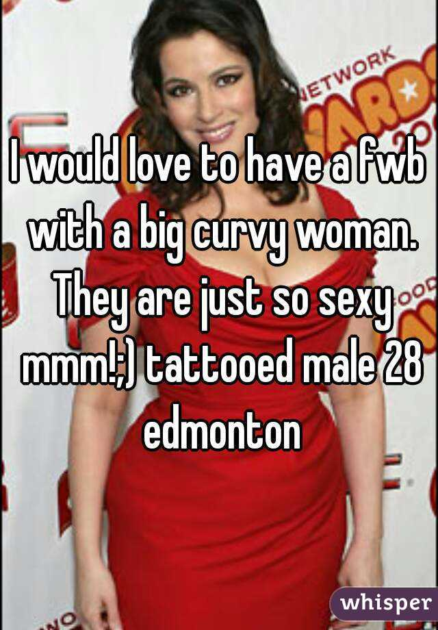 I would love to have a fwb with a big curvy woman. They are just so sexy mmm!;) tattooed male 28 edmonton