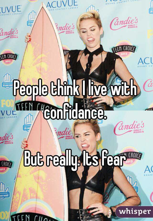 People think I live with confidance.   But really. Its fear