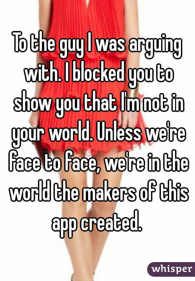 To the guy I was arguing with. I blocked you to show you that I'm not in your world. Unless we're face to face, we're in the world the makers of this app created.