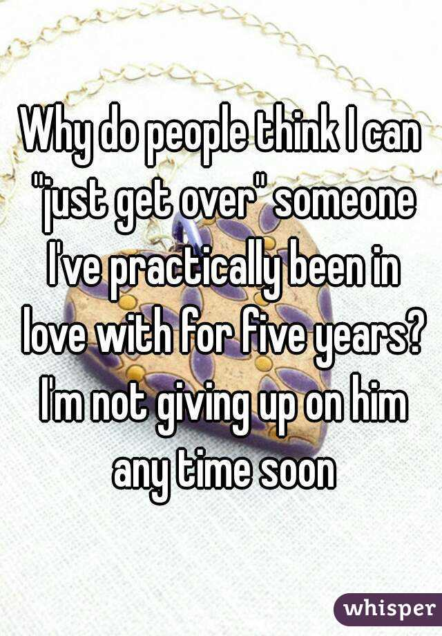 "Why do people think I can ""just get over"" someone I've practically been in love with for five years? I'm not giving up on him any time soon"
