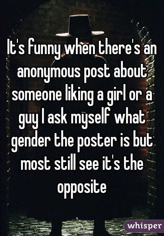 It's funny when there's an anonymous post about someone liking a girl or a guy I ask myself what gender the poster is but most still see it's the opposite