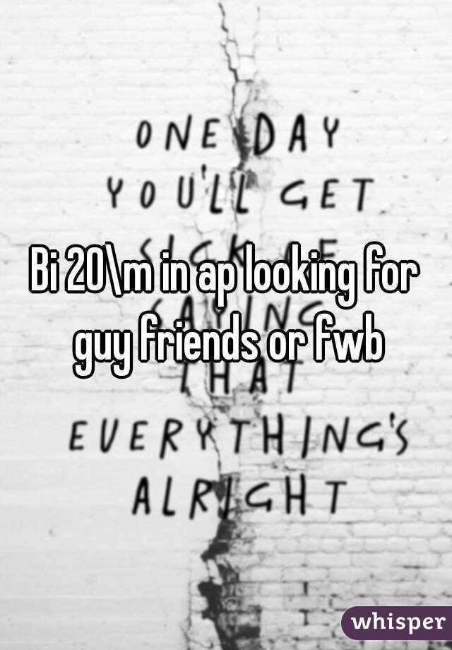 Bi 20\m in ap looking for guy friends or fwb