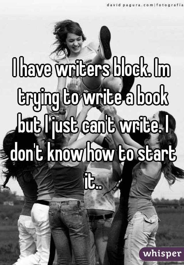 I have writers block. Im trying to write a book but I just can't write. I don't know how to start it..
