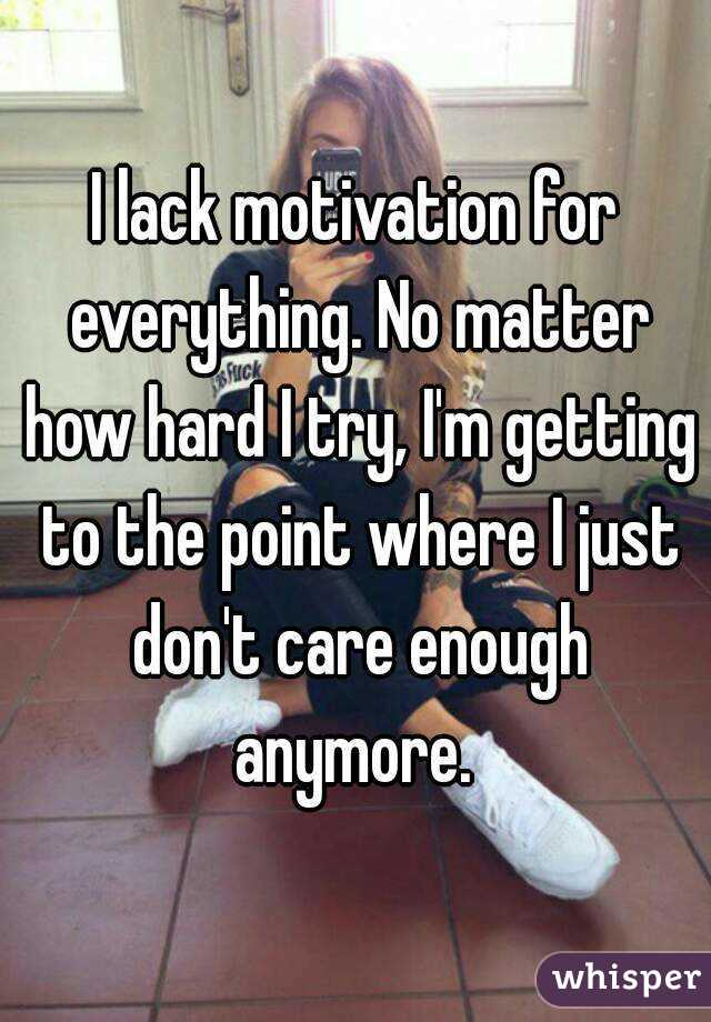 I lack motivation for everything. No matter how hard I try, I'm getting to the point where I just don't care enough anymore.