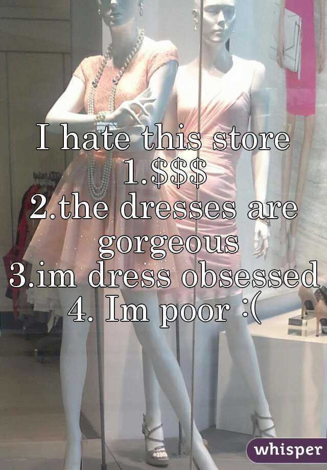 I hate this store 1.$$$ 2.the dresses are gorgeous 3.im dress obsessed 4. Im poor :(