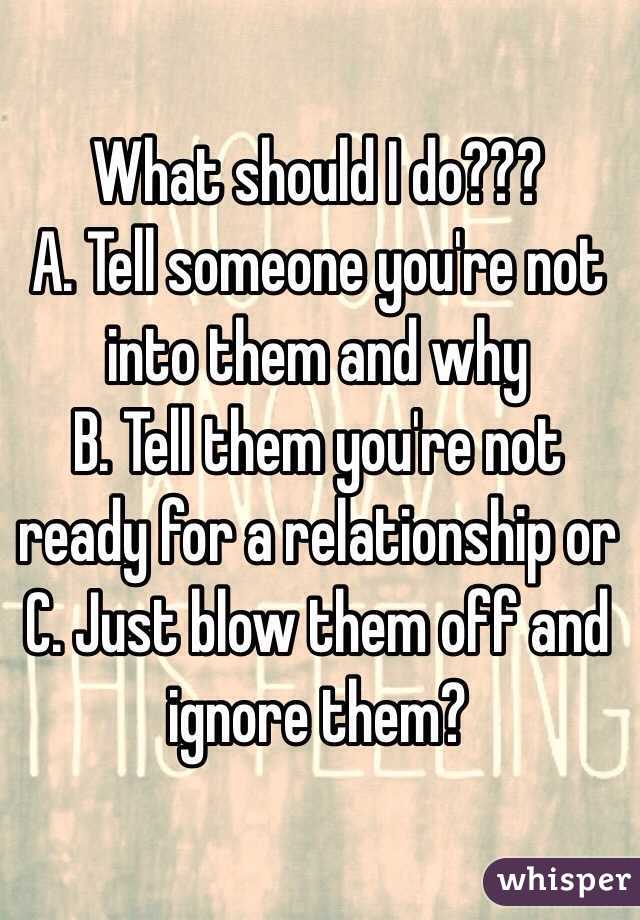 What should I do??? A. Tell someone you're not into them and why B. Tell them you're not ready for a relationship or C. Just blow them off and ignore them?