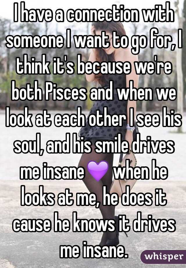 I have a connection with someone I want to go for, I think it's because we're both Pisces and when we look at each other I see his soul, and his smile drives me insane💜 when he looks at me, he does it cause he knows it drives me insane.