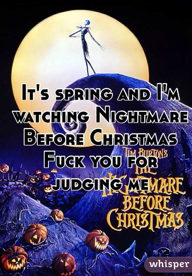 It's spring and I'm watching Nightmare Before Christmas  Fuck you for judging me