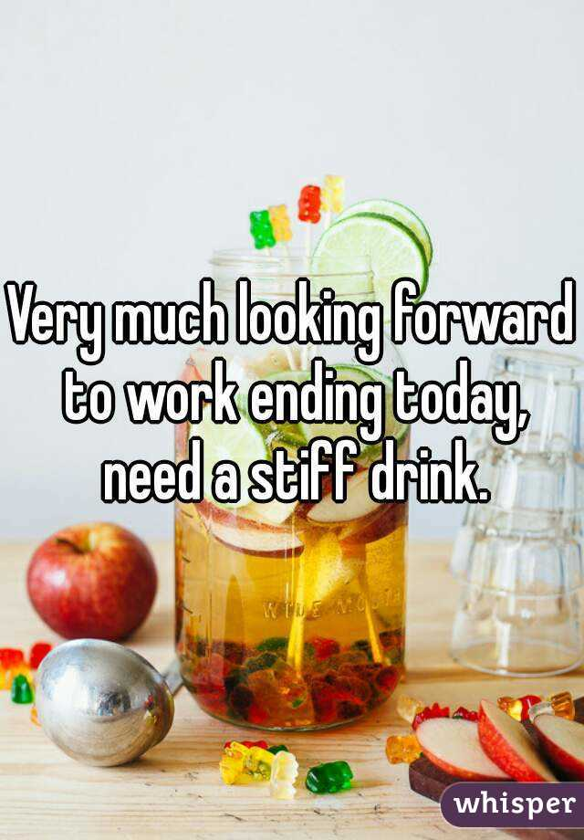 Very much looking forward to work ending today, need a stiff drink.
