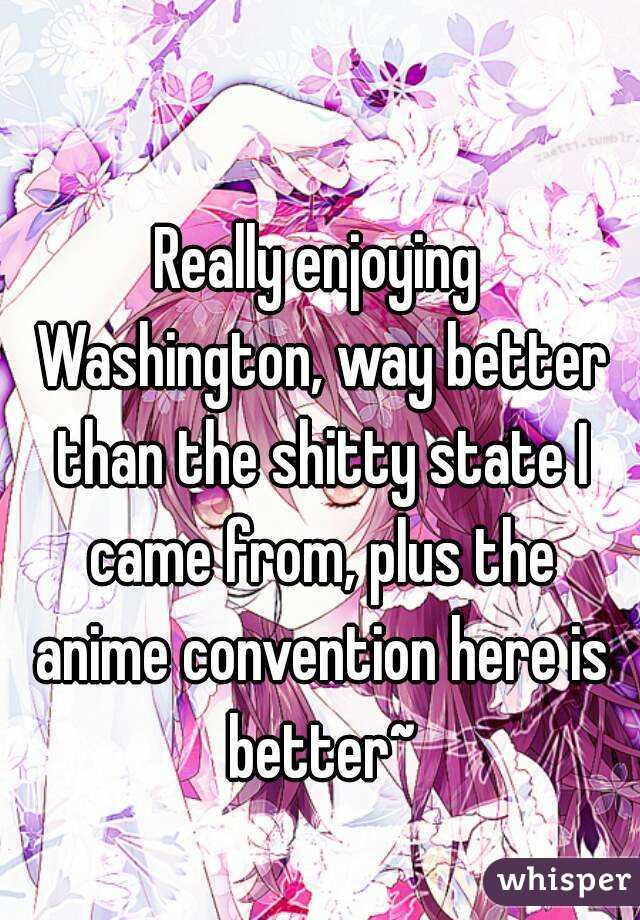 Really enjoying Washington, way better than the shitty state I came from, plus the anime convention here is better~