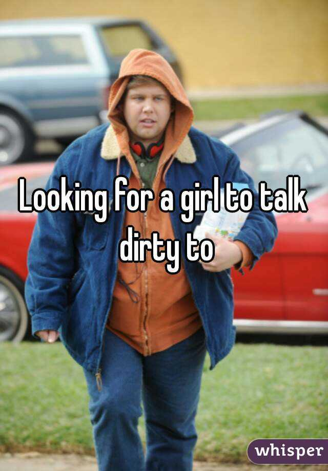 Looking for a girl to talk dirty to