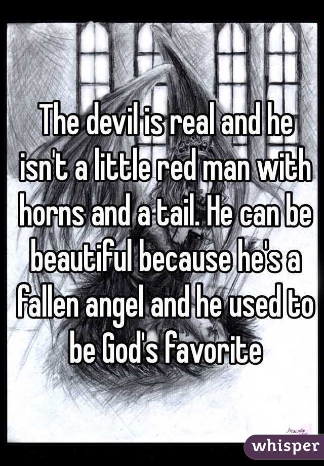 The devil is real and he isn't a little red man with horns and a tail. He can be beautiful because he's a fallen angel and he used to be God's favorite