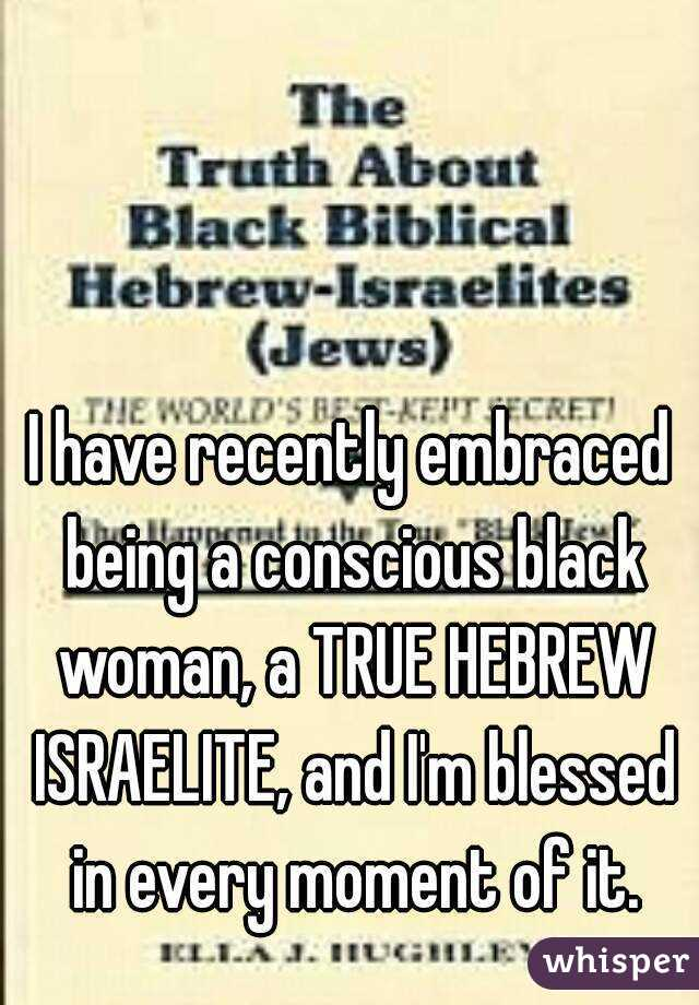 I have recently embraced being a conscious black woman, a TRUE HEBREW ISRAELITE, and I'm blessed in every moment of it.