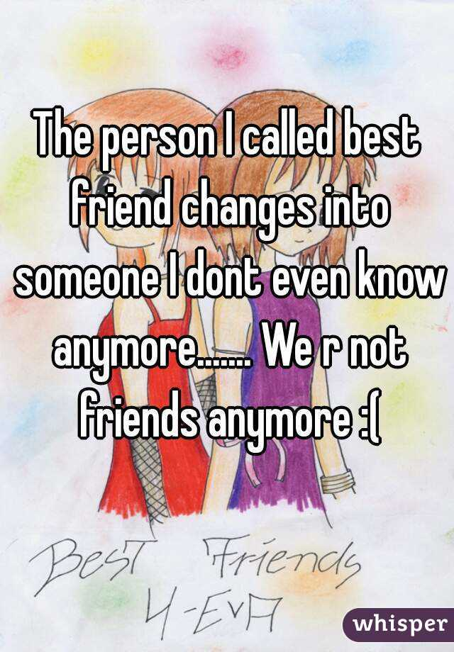 The person I called best friend changes into someone I dont even know anymore....... We r not friends anymore :(