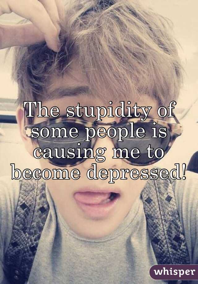 The stupidity of some people is causing me to become depressed!