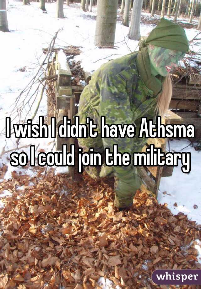 I wish I didn't have Athsma so I could join the military