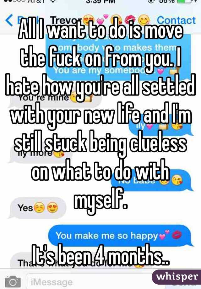 All I want to do is move the fuck on from you. I hate how you're all settled with your new life and I'm still stuck being clueless on what to do with myself.   It's been 4 months..