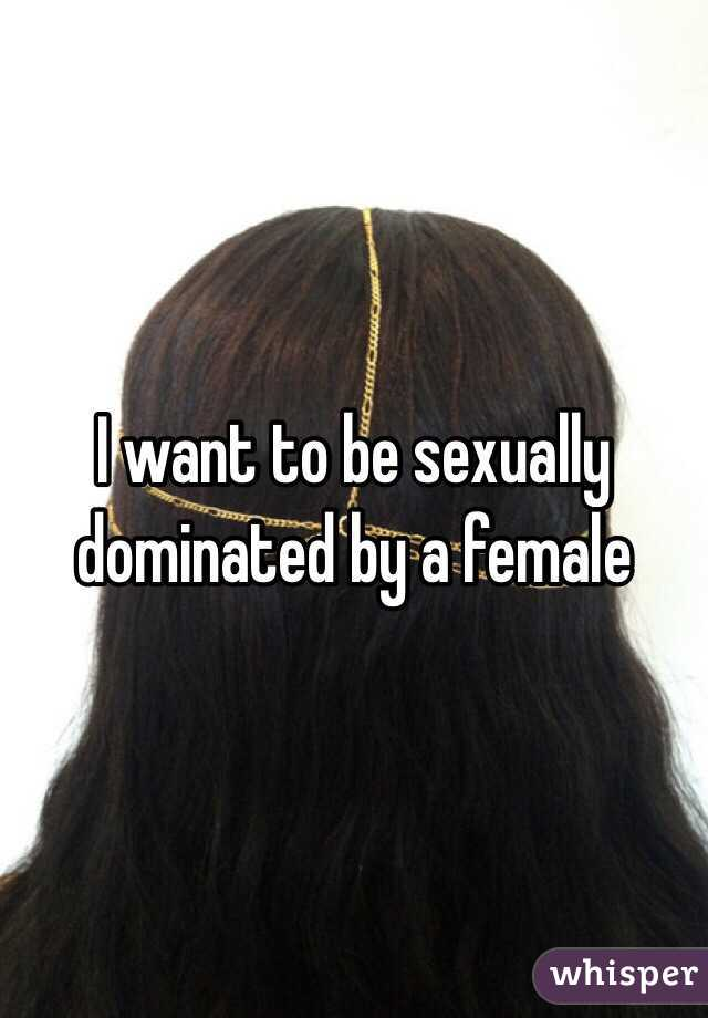 I want to be sexually dominated by a female