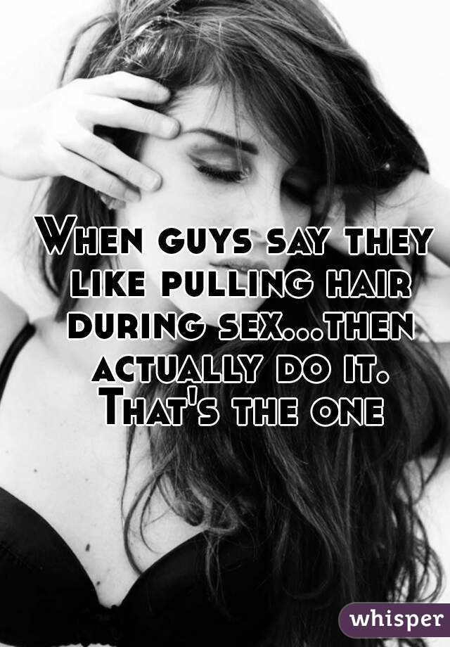 When guys say they like pulling hair during sex...then actually do it. That's the one