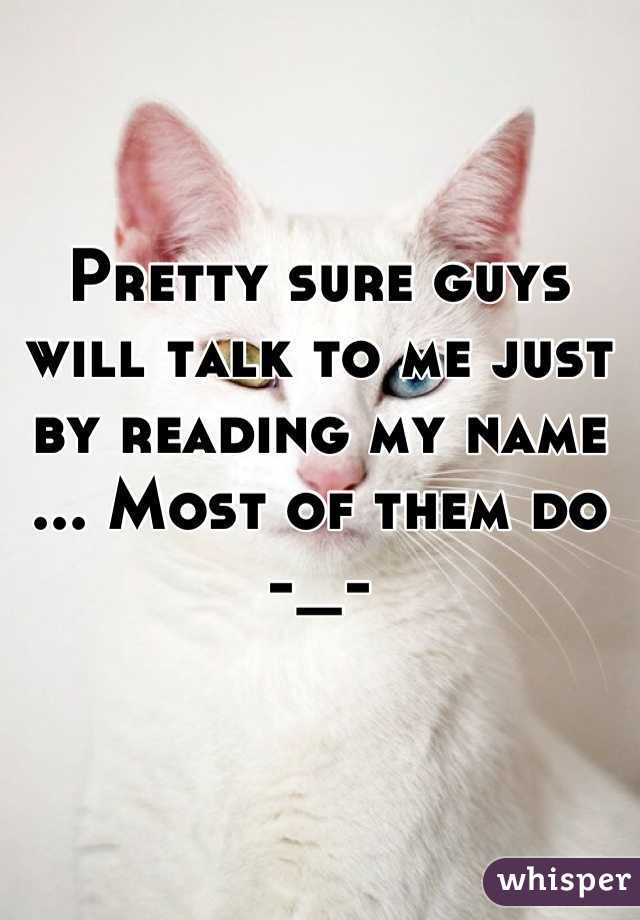 Pretty sure guys will talk to me just by reading my name ... Most of them do  -_-