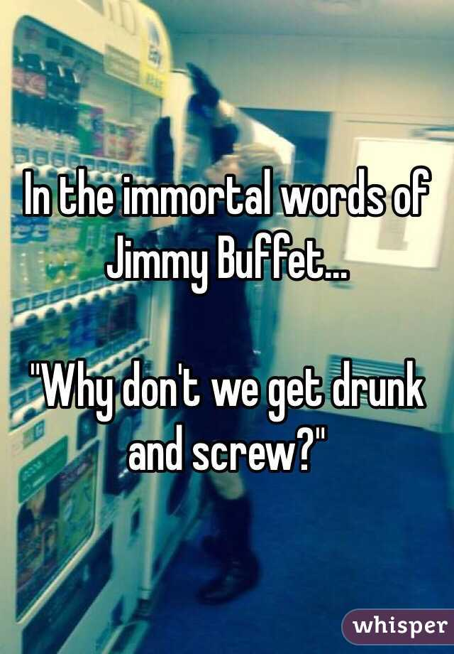 """In the immortal words of Jimmy Buffet...  """"Why don't we get drunk and screw?"""""""