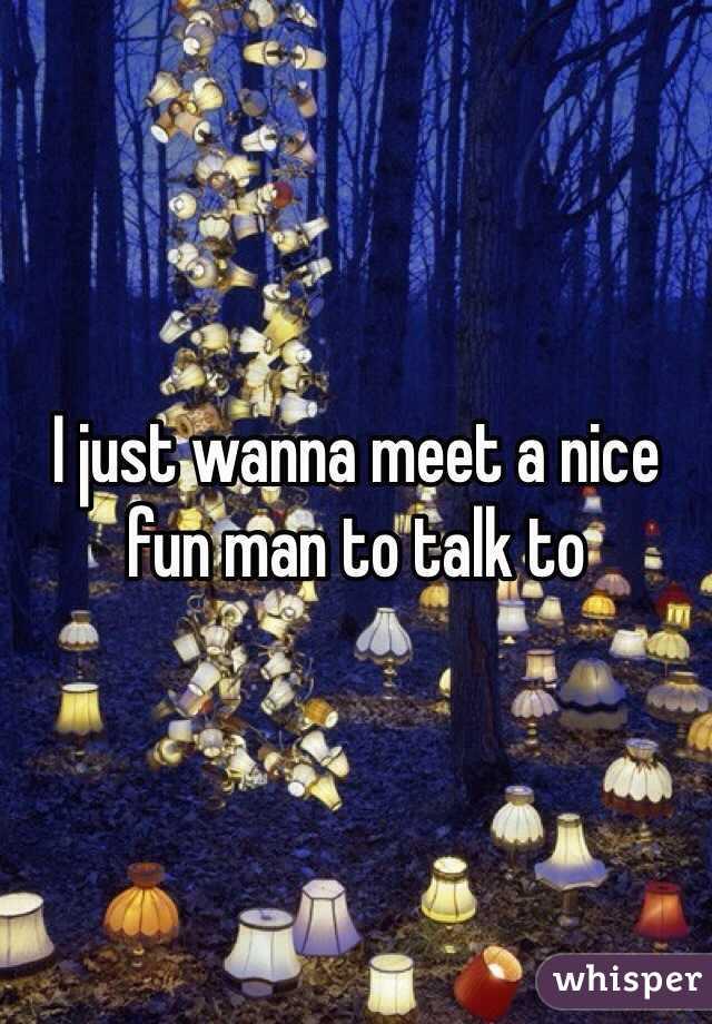 I just wanna meet a nice fun man to talk to