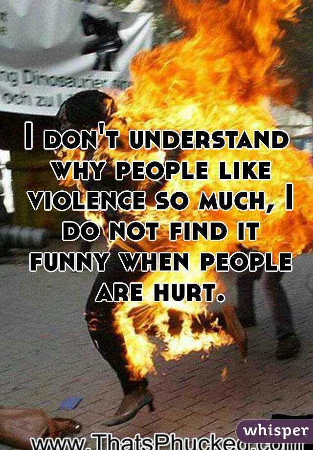 I don't understand why people like violence so much, I do not find it funny when people are hurt.